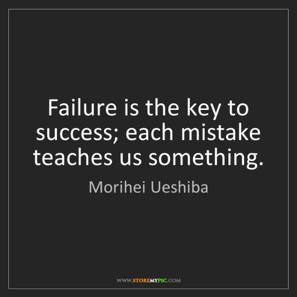 Morihei Ueshiba: Failure is the key to success; each mistake teaches us...
