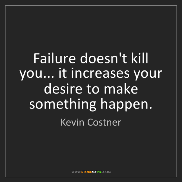 Kevin Costner: Failure doesn't kill you... it increases your desire...