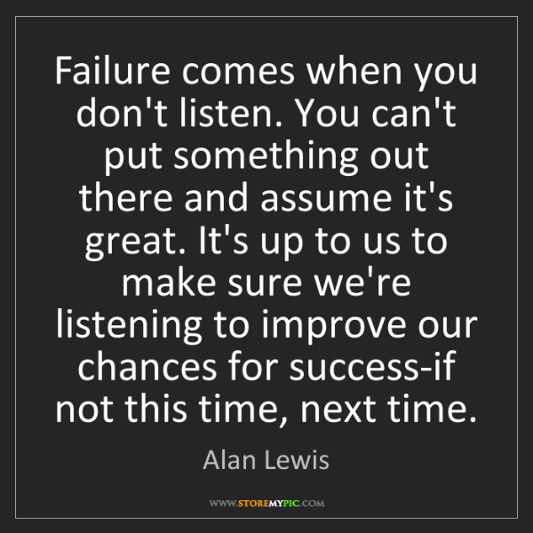 Alan Lewis: Failure comes when you don't listen. You can't put something...