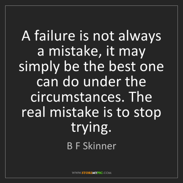 B F Skinner: A failure is not always a mistake, it may simply be the...