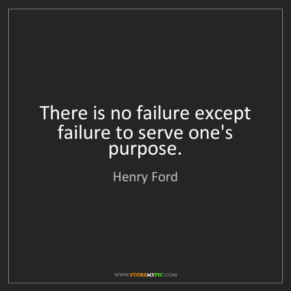 Henry Ford: There is no failure except failure to serve one's purpose.