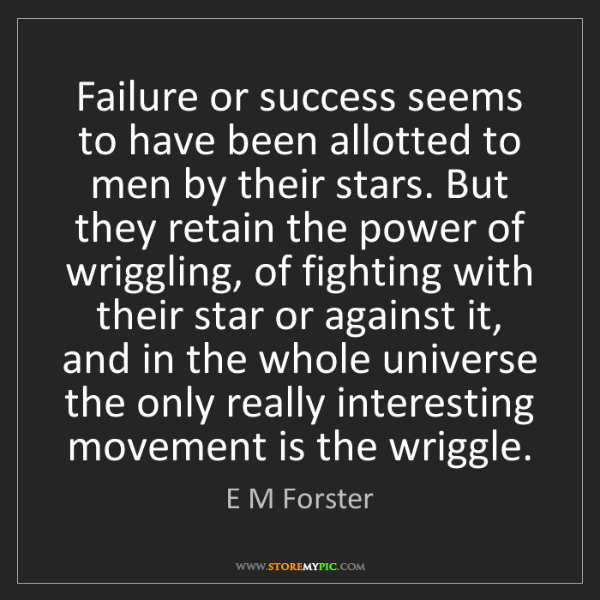 E M Forster: Failure or success seems to have been allotted to men...