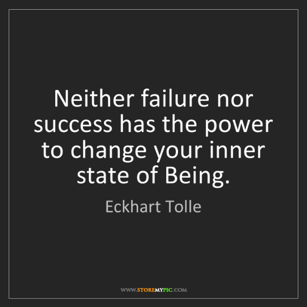 Eckhart Tolle: Neither failure nor success has the power to change your...