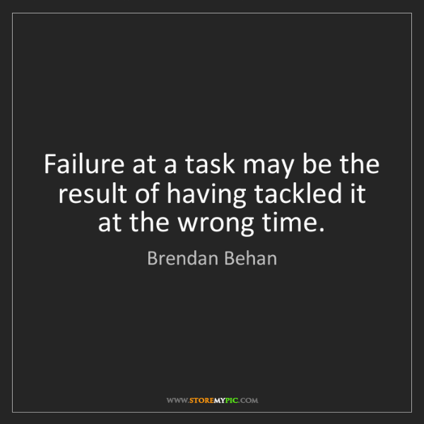 Brendan Behan: Failure at a task may be the result of having tackled...