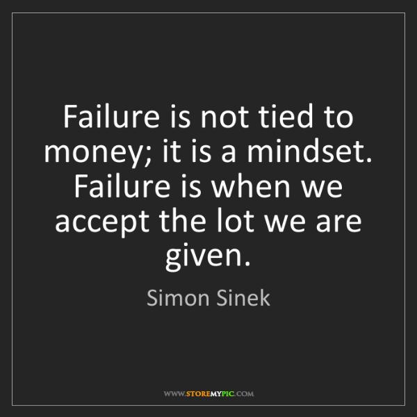 Simon Sinek: Failure is not tied to money; it is a mindset. Failure...