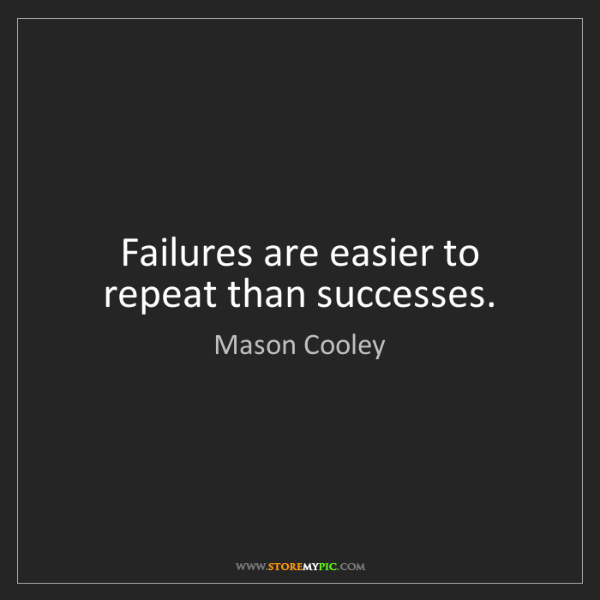 Mason Cooley: Failures are easier to repeat than successes.