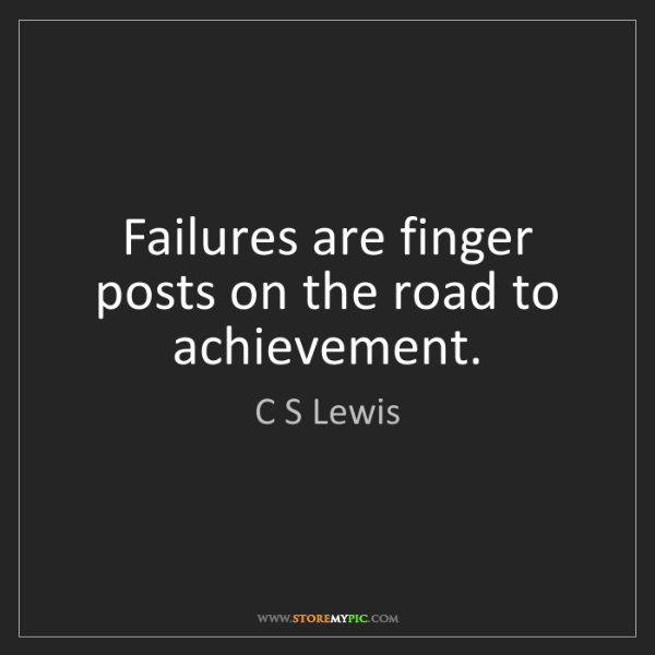 C S Lewis: Failures are finger posts on the road to achievement.