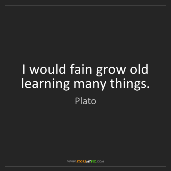 Plato: I would fain grow old learning many things.