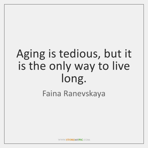 Aging is tedious, but it is the only way to live long.