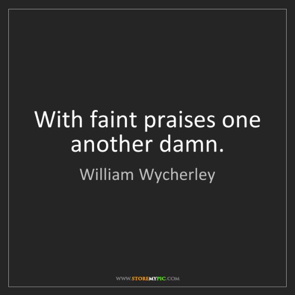 William Wycherley: With faint praises one another damn.