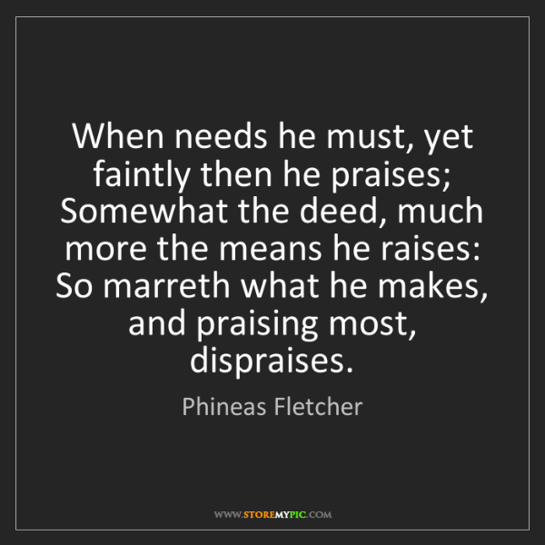 Phineas Fletcher: When needs he must, yet faintly then he praises; Somewhat...