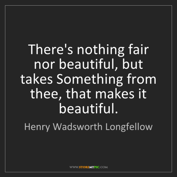 Henry Wadsworth Longfellow: There's nothing fair nor beautiful, but takes Something...