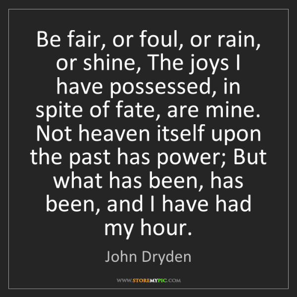 John Dryden: Be fair, or foul, or rain, or shine, The joys I have...