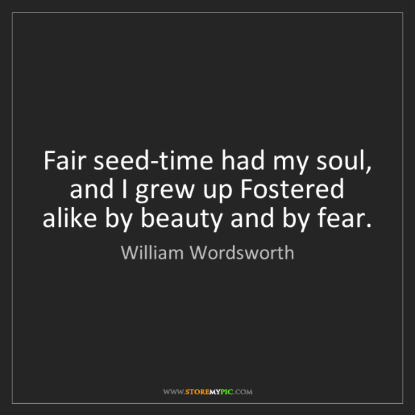 William Wordsworth: Fair seed-time had my soul, and I grew up Fostered alike...