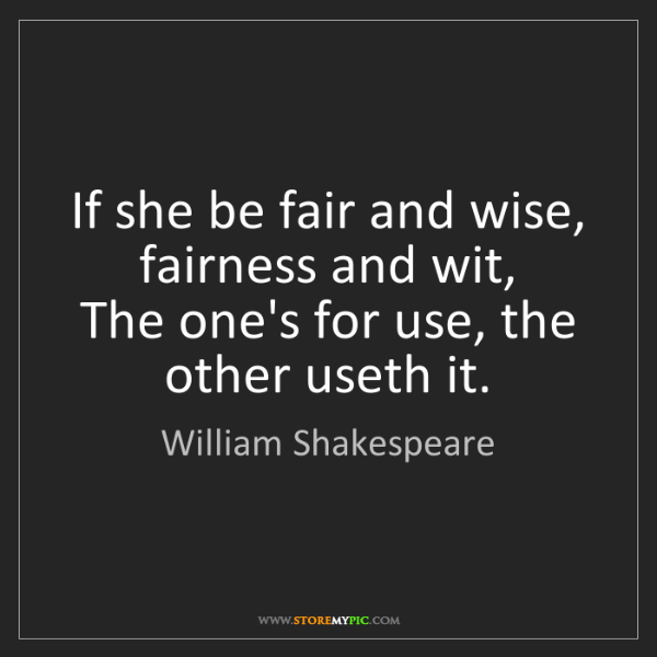William Shakespeare: If she be fair and wise, fairness and wit,  The one's...