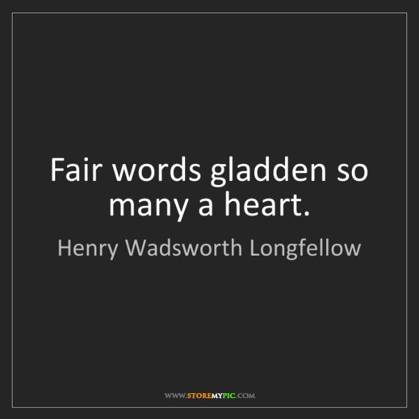 Henry Wadsworth Longfellow: Fair words gladden so many a heart.