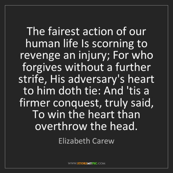 Elizabeth Carew: The fairest action of our human life Is scorning to revenge...