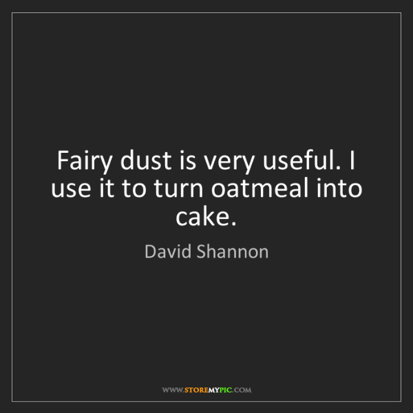 David Shannon: Fairy dust is very useful. I use it to turn oatmeal into...