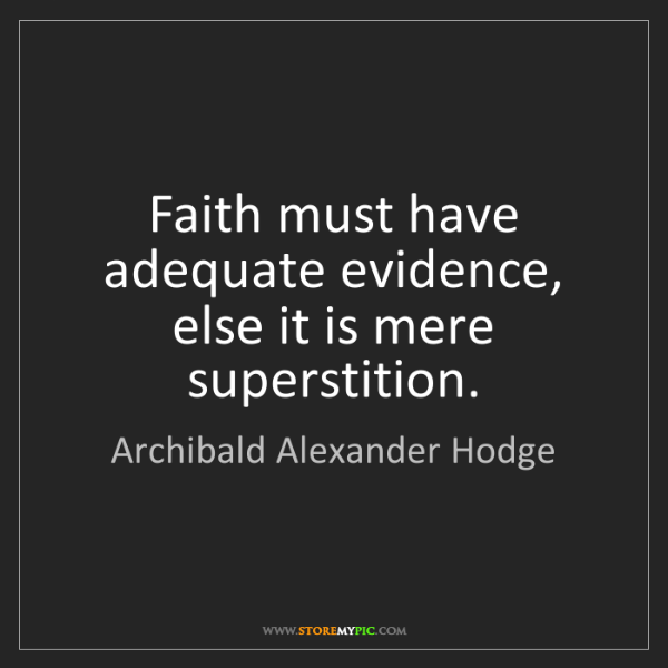 Archibald Alexander Hodge: Faith must have adequate evidence, else it is mere superstition.