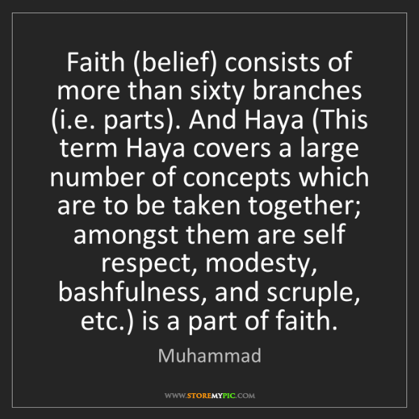 Muhammad: Faith (belief) consists of more than sixty branches (i.e....