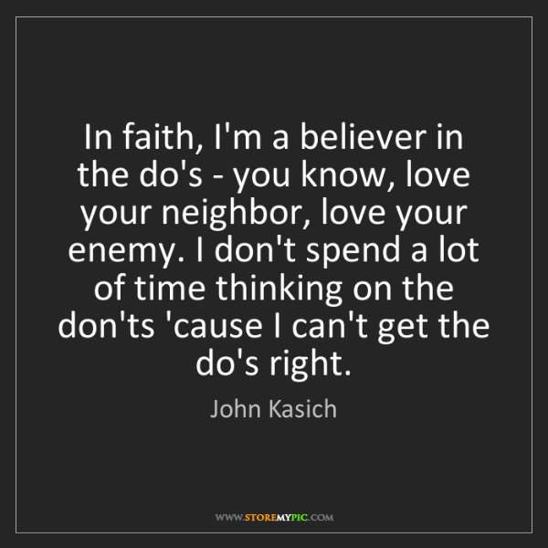 John Kasich: In faith, I'm a believer in the do's - you know, love...