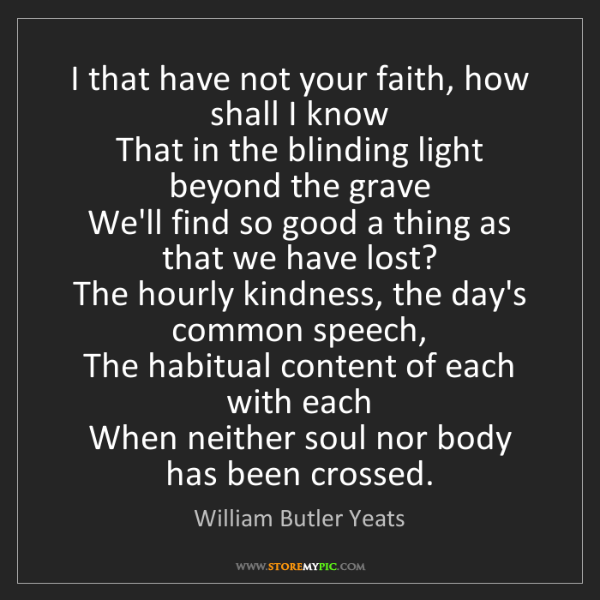 William Butler Yeats: I that have not your faith, how shall I know   That in...
