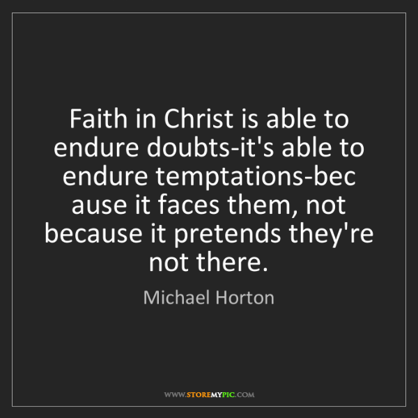 Michael Horton: Faith in Christ is able to endure doubts-it's able to...