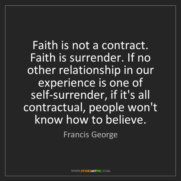 Francis George: Faith is not a contract. Faith is surrender. If no other...