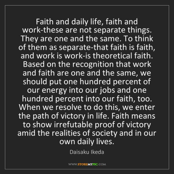 Daisaku Ikeda: Faith and daily life, faith and work-these are not separate...
