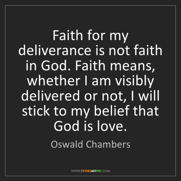 Oswald Chambers: Faith for my deliverance is not faith in God. Faith means,...