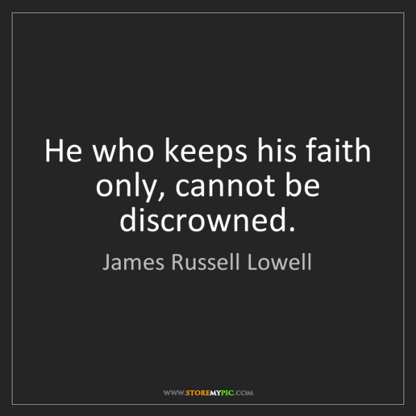 James Russell Lowell: He who keeps his faith only, cannot be discrowned.