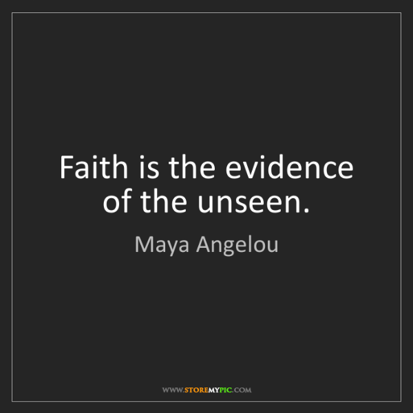 Maya Angelou: Faith is the evidence of the unseen.