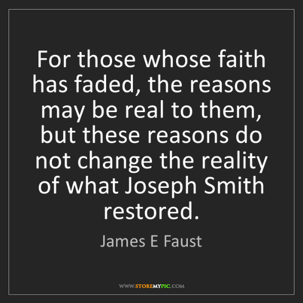James E Faust: For those whose faith has faded, the reasons may be real...
