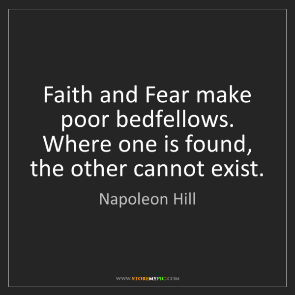 Napoleon Hill: Faith and Fear make poor bedfellows. Where one is found,...
