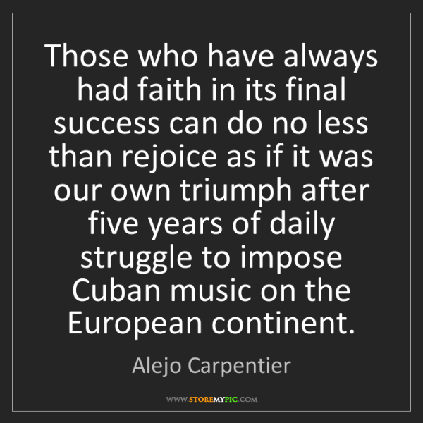 Alejo Carpentier: Those who have always had faith in its final success...