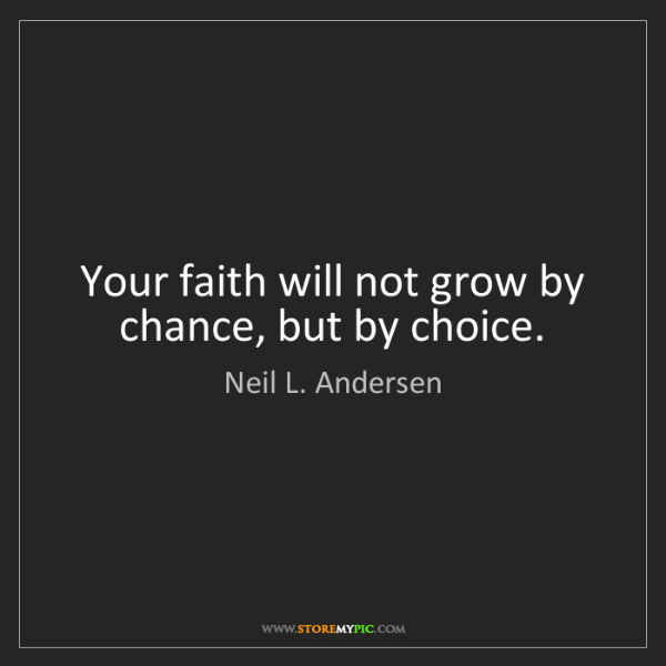 Neil L. Andersen: Your faith will not grow by chance, but by choice.