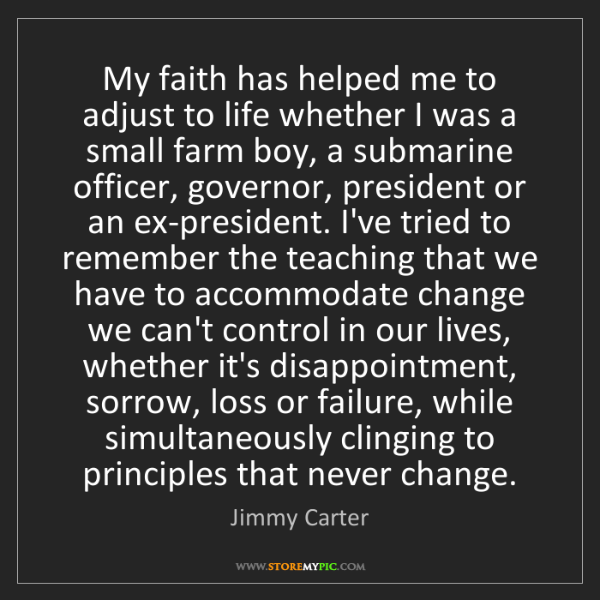 Jimmy Carter: My faith has helped me to adjust to life whether I was...