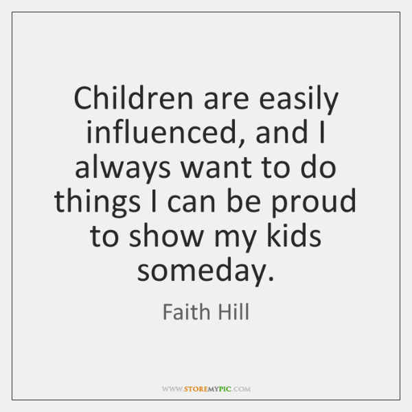 Children are easily influenced, and I always want to do things I ...