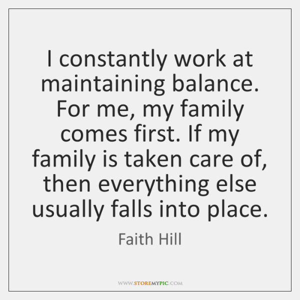 I constantly work at maintaining balance. For me, my family comes first. ...