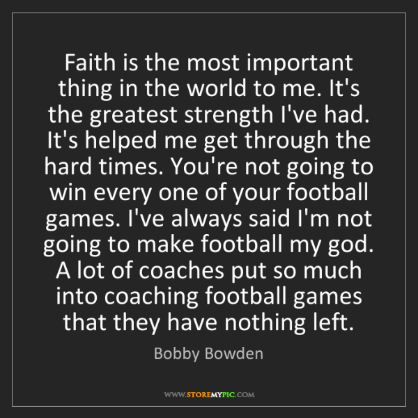 Bobby Bowden: Faith is the most important thing in the world to me....