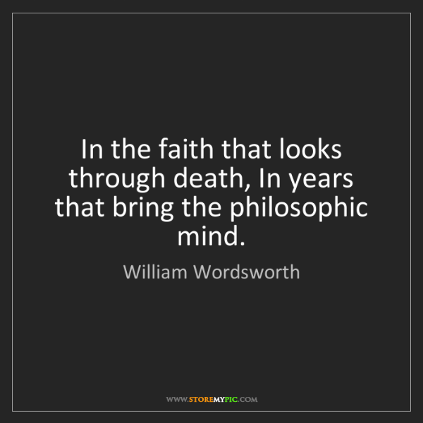 William Wordsworth: In the faith that looks through death, In years that...