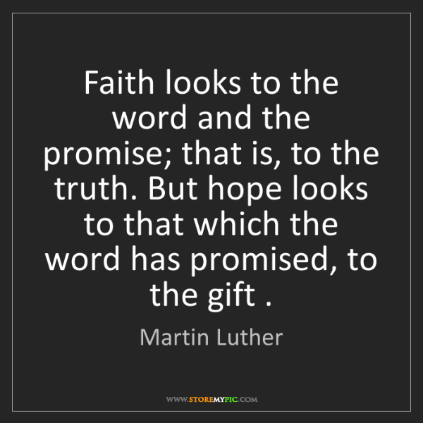 Martin Luther: Faith looks to the word and the promise; that is, to...
