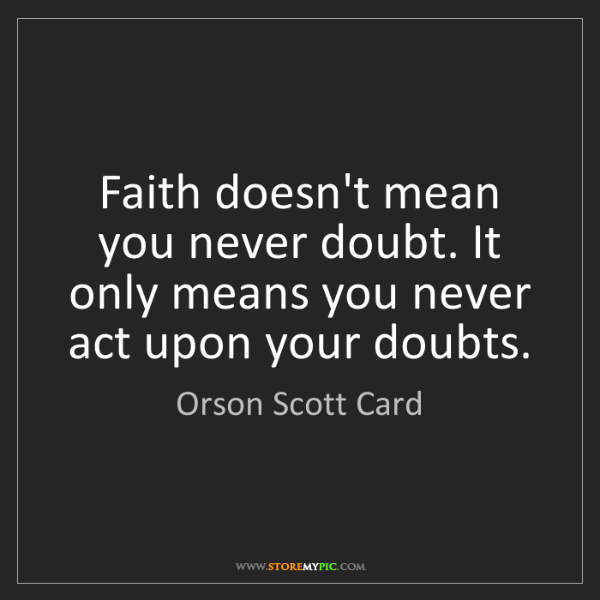 Orson Scott Card: Faith doesn't mean you never doubt. It only means you...