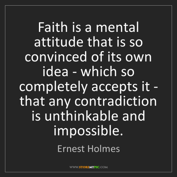 Ernest Holmes: Faith is a mental attitude that is so convinced of its...