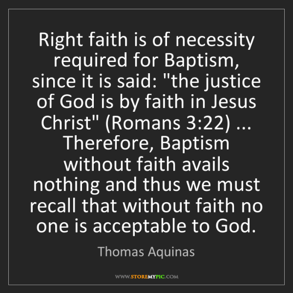 Thomas Aquinas: Right faith is of necessity required for Baptism, since...