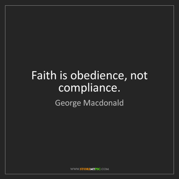 George Macdonald: Faith is obedience, not compliance.