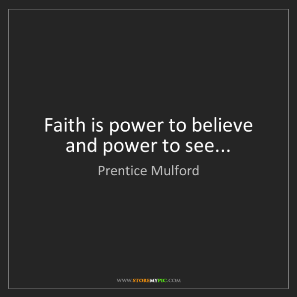 Prentice Mulford: Faith is power to believe and power to see...