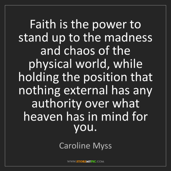 Caroline Myss: Faith is the power to stand up to the madness and chaos...