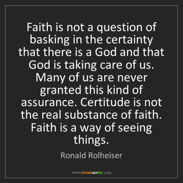 Ronald Rolheiser: Faith is not a question of basking in the certainty that...