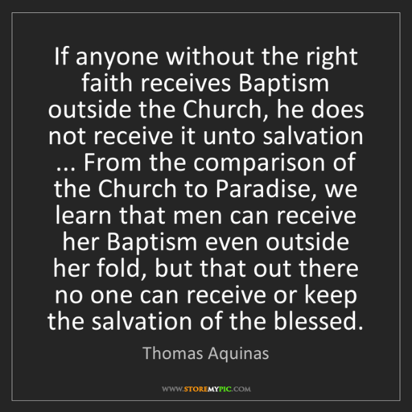 Thomas Aquinas: If anyone without the right faith receives Baptism outside...